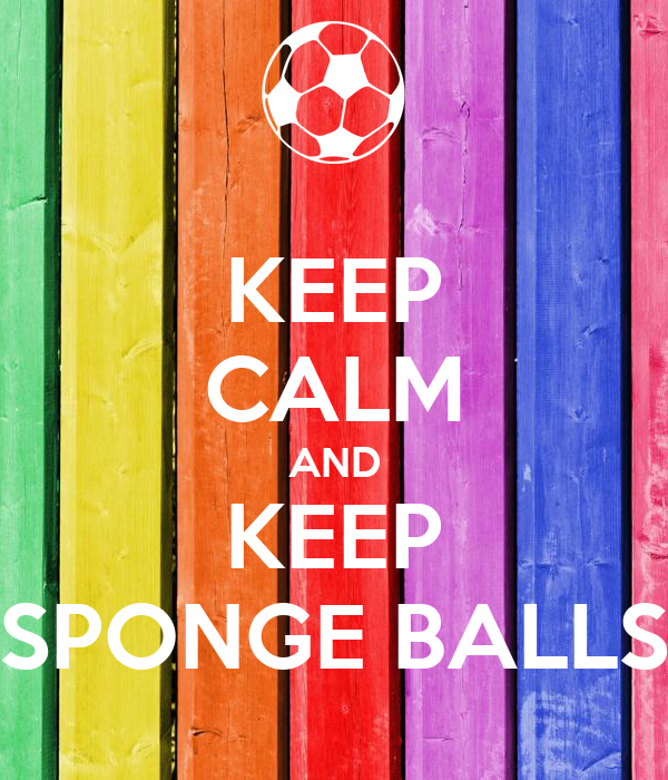 KEEP CALM AND KEEP SPONGE BALLS