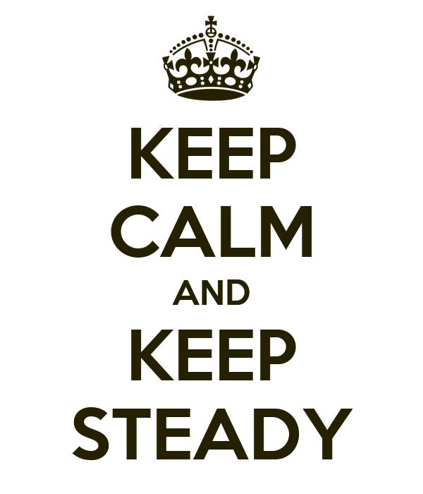 KEEP CALM AND KEEP STEADY