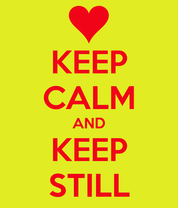 KEEP CALM AND KEEP STILL
