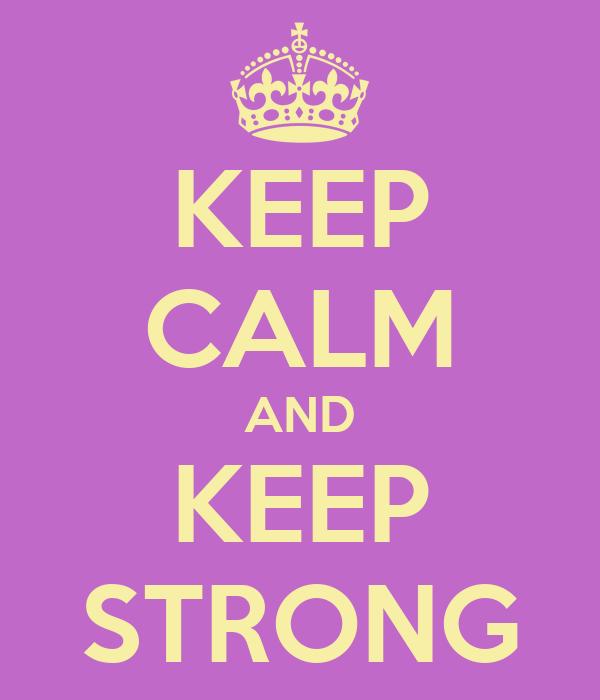 KEEP CALM AND KEEP STRONG