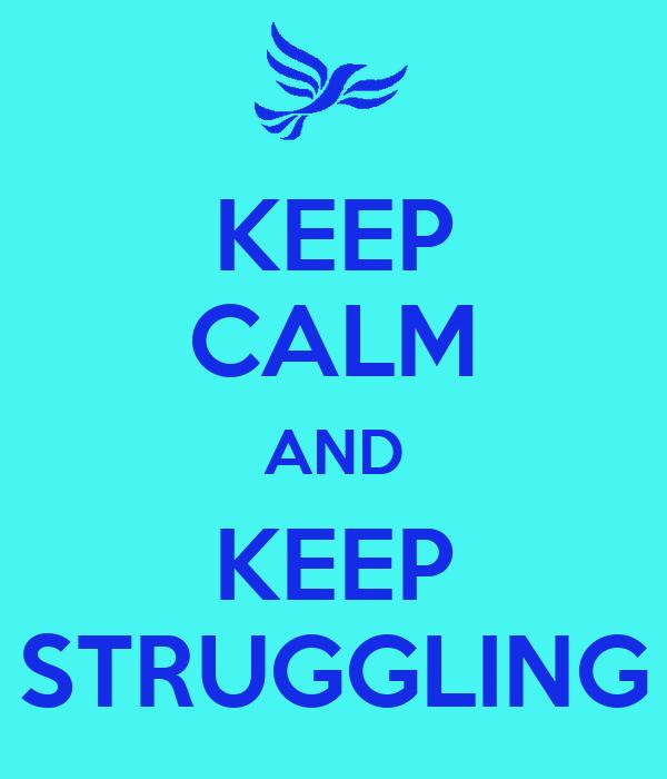KEEP CALM AND KEEP STRUGGLING