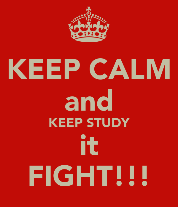 KEEP CALM and KEEP STUDY it FIGHT!!!