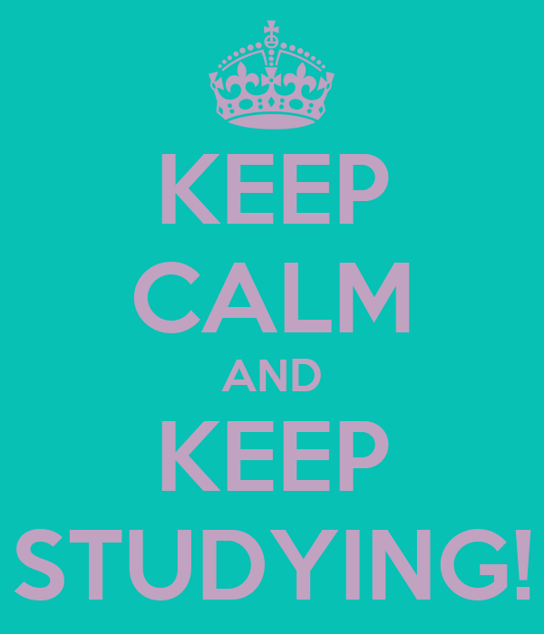 KEEP CALM AND KEEP STUDYING!
