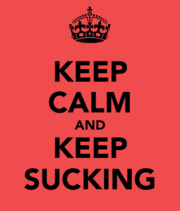 KEEP CALM AND KEEP SUCKING