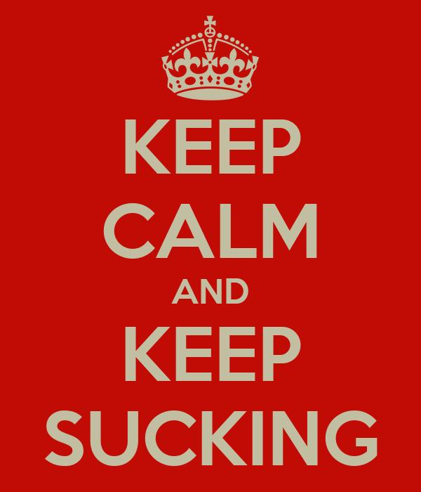 KEEP CALM AND KEEP SUCKING