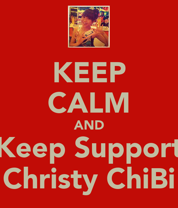 KEEP CALM AND Keep Support Christy ChiBi
