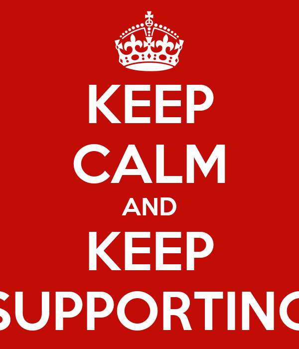 KEEP CALM AND KEEP SUPPORTING