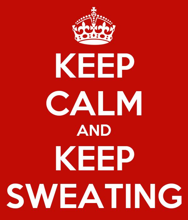 KEEP CALM AND KEEP SWEATING