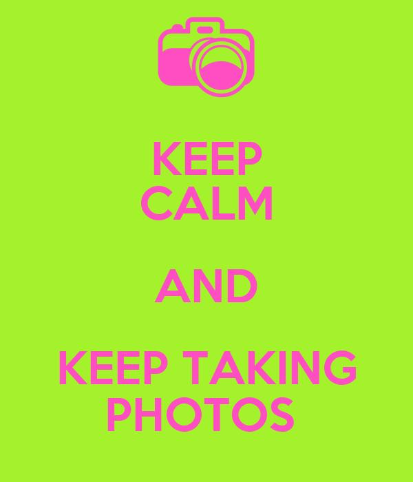 KEEP CALM AND KEEP TAKING PHOTOS
