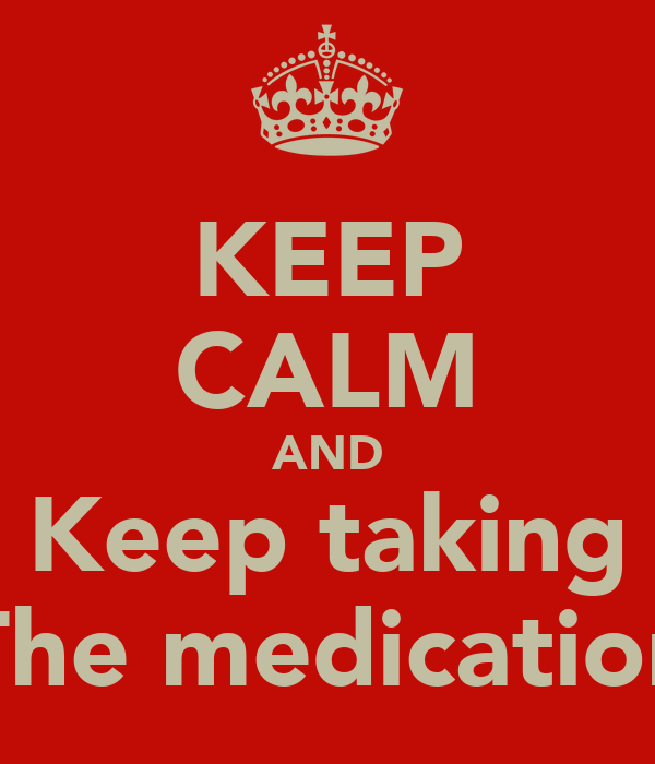 KEEP CALM AND Keep taking The medication