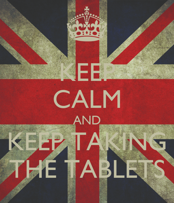 KEEP CALM AND KEEP TAKING THE TABLETS