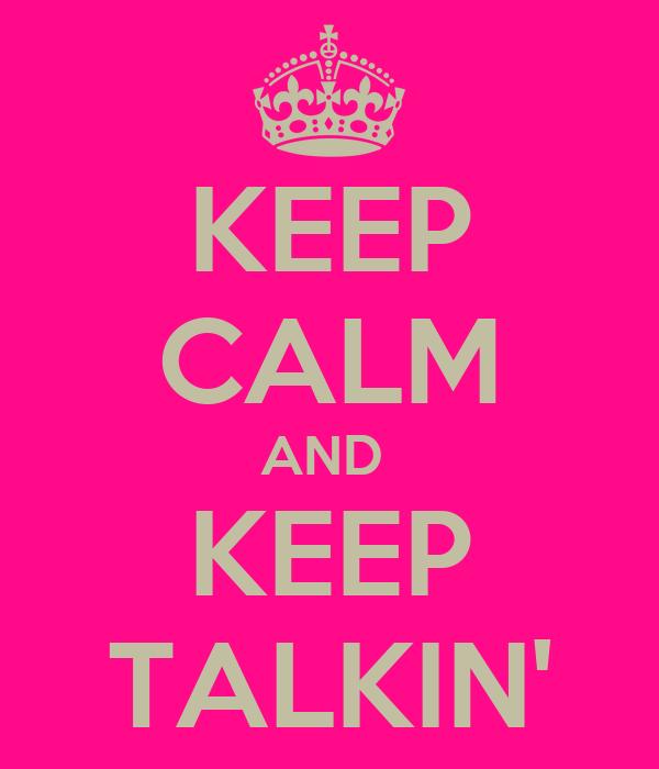 KEEP CALM AND  KEEP TALKIN'