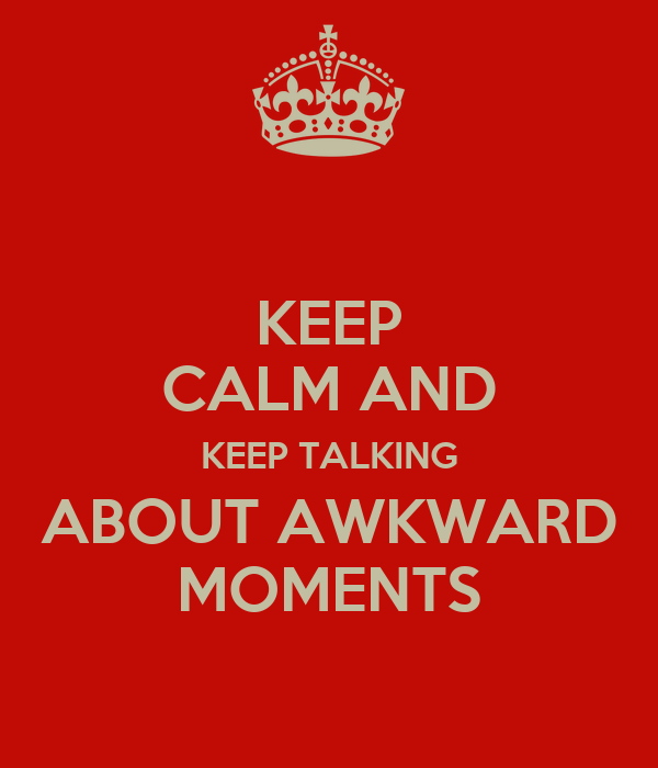 KEEP CALM AND KEEP TALKING ABOUT AWKWARD MOMENTS