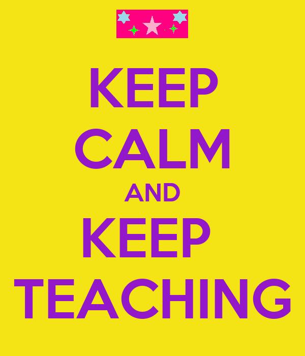 KEEP CALM AND KEEP  TEACHING