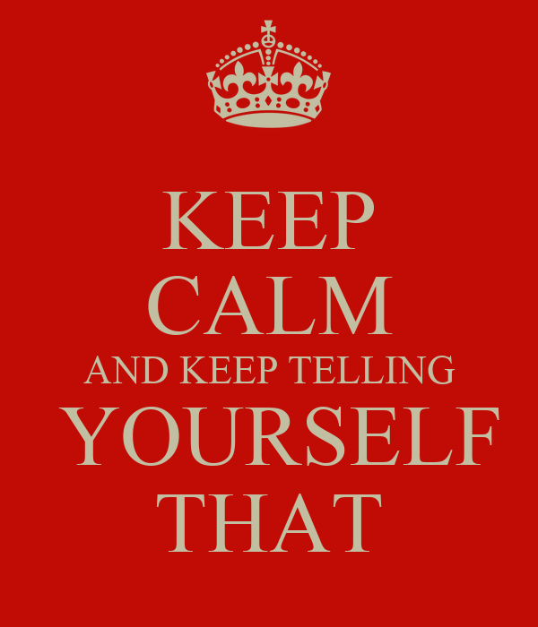 KEEP CALM AND KEEP TELLING  YOURSELF THAT