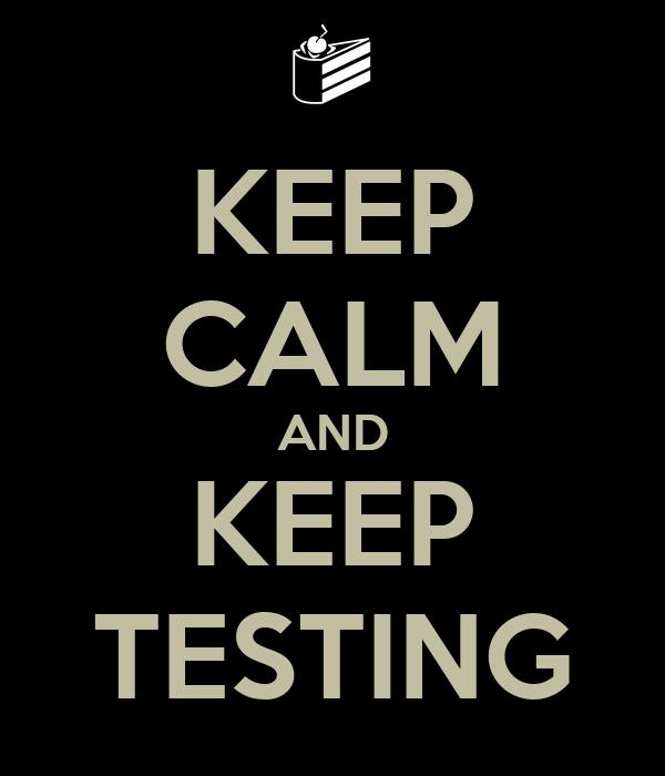 KEEP CALM AND KEEP TESTING