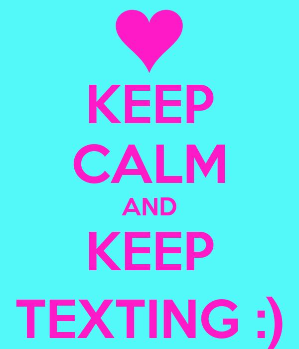 KEEP CALM AND KEEP TEXTING :)