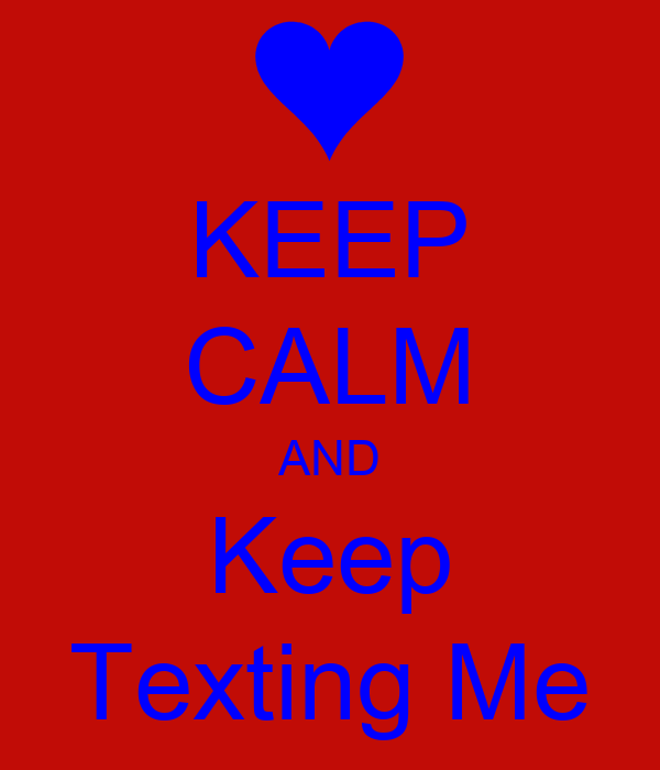 KEEP CALM AND Keep Texting Me
