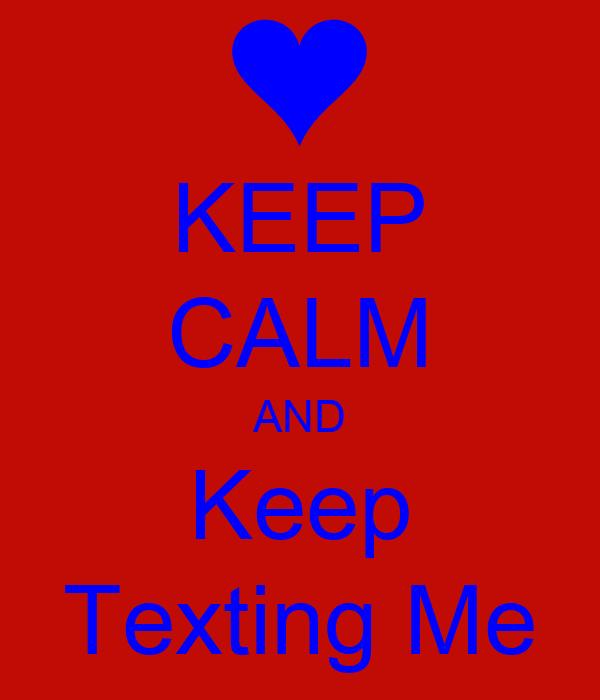 KEEP CALM AND Keep Texting Me