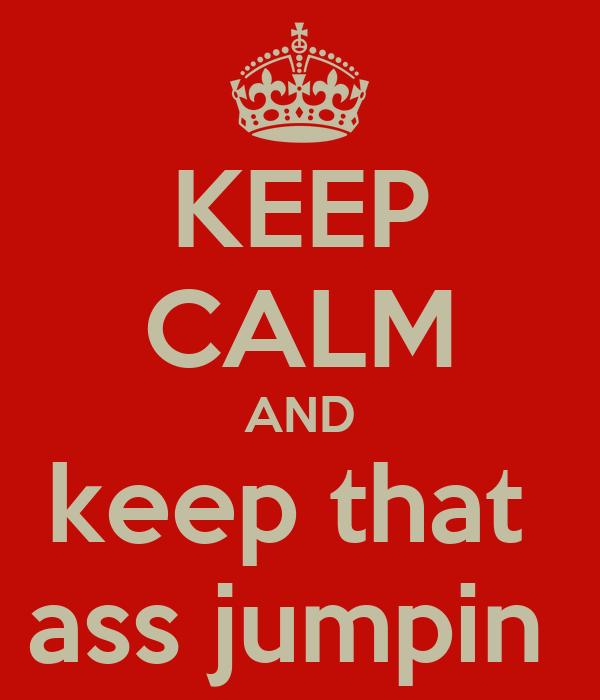 KEEP CALM AND keep that  ass jumpin