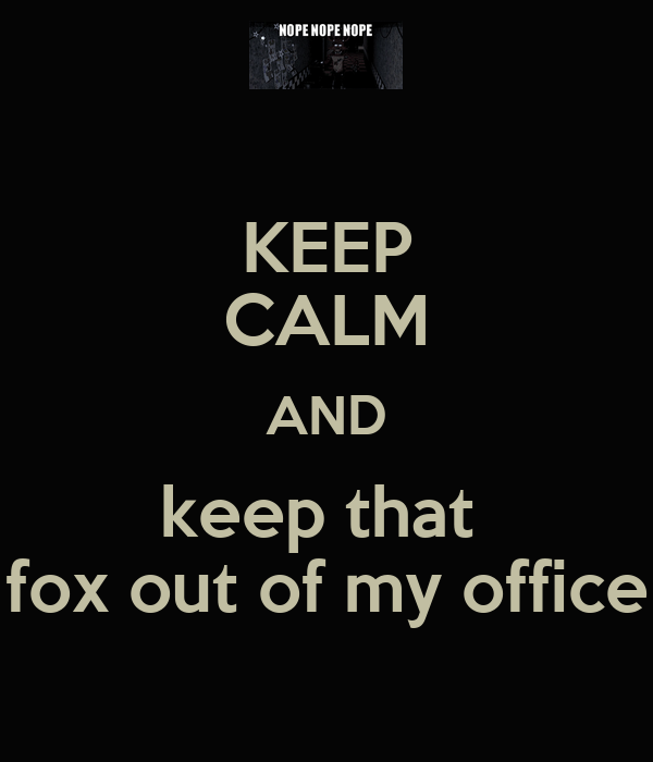 KEEP CALM AND keep that  fox out of my office