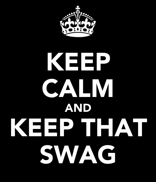 KEEP CALM AND KEEP THAT SWAG