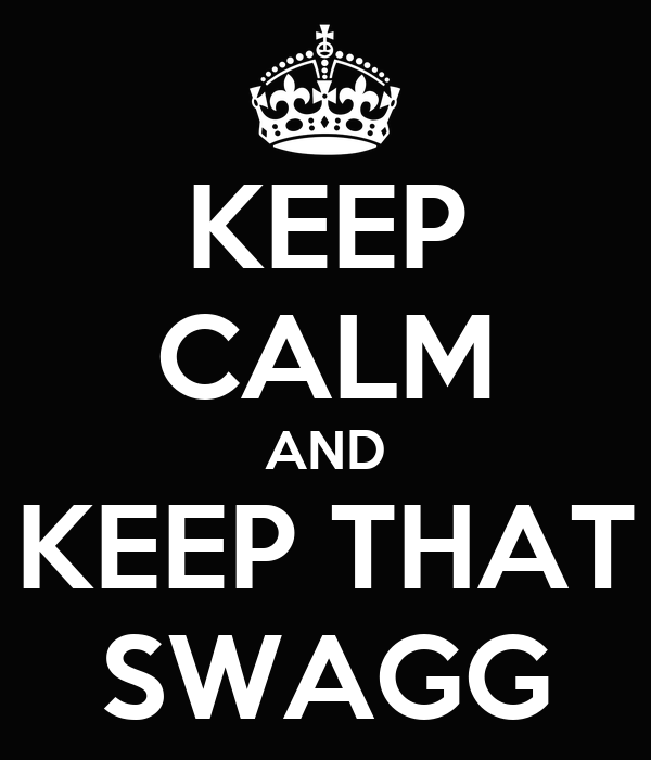 KEEP CALM AND KEEP THAT SWAGG