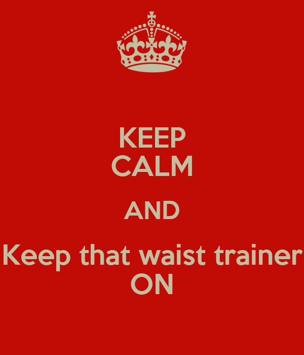 KEEP CALM AND Keep that waist trainer ON