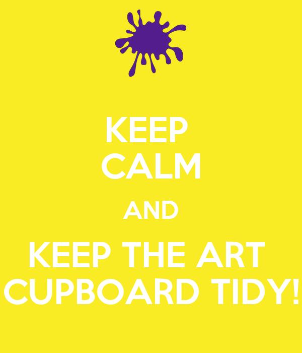 KEEP  CALM AND KEEP THE ART  CUPBOARD TIDY!