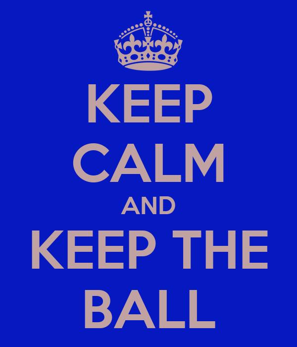 KEEP CALM AND KEEP THE BALL