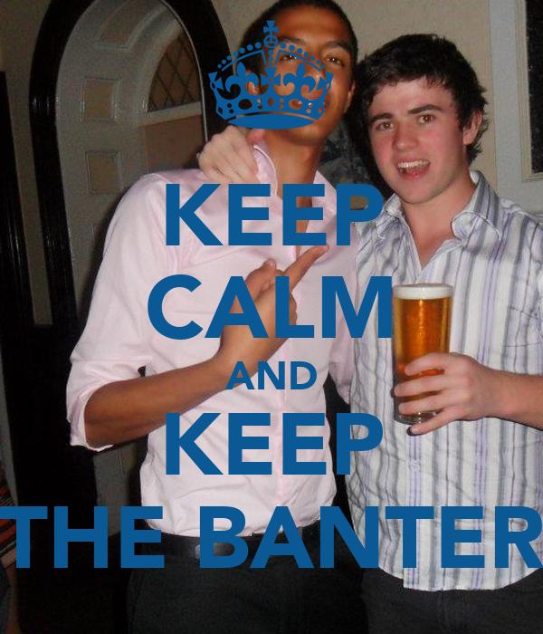 KEEP CALM AND KEEP THE BANTER