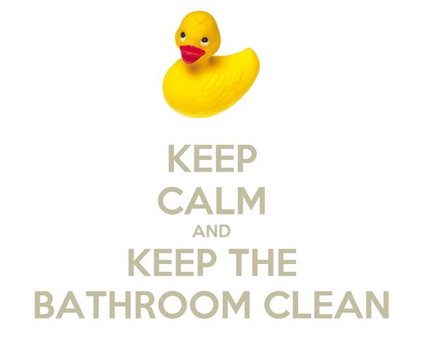 KEEP CALM AND KEEP THE BATHROOM CLEAN