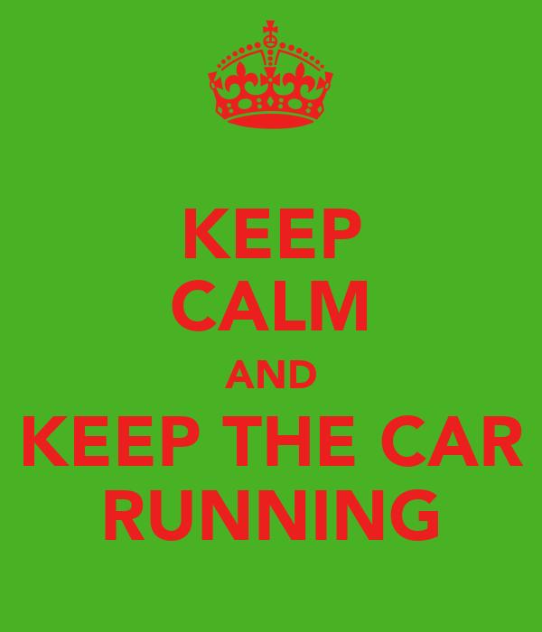 KEEP CALM AND KEEP THE CAR RUNNING