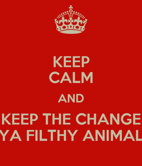KEEP CALM AND KEEP THE CHANGE YA FILTHY ANIMAL