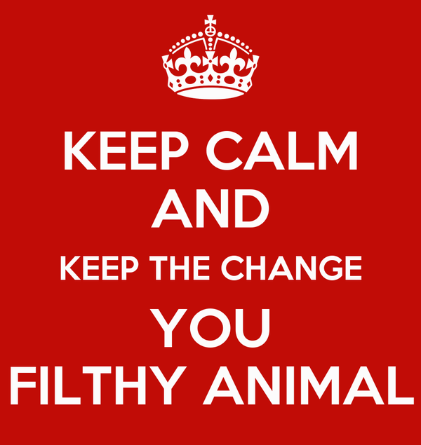 KEEP CALM AND KEEP THE CHANGE YOU FILTHY ANIMAL