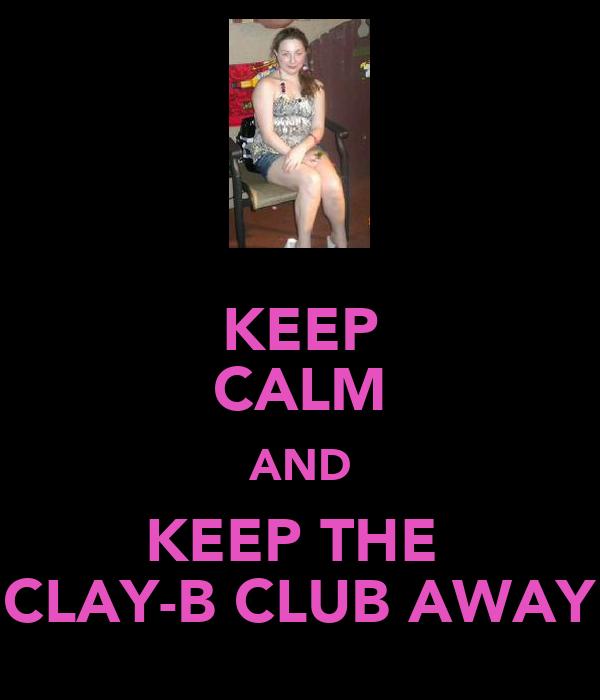 KEEP CALM AND KEEP THE  CLAY-B CLUB AWAY