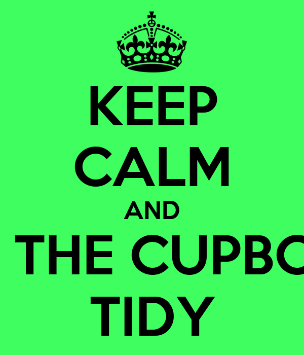 KEEP CALM AND KEEP THE CUPBOARD TIDY