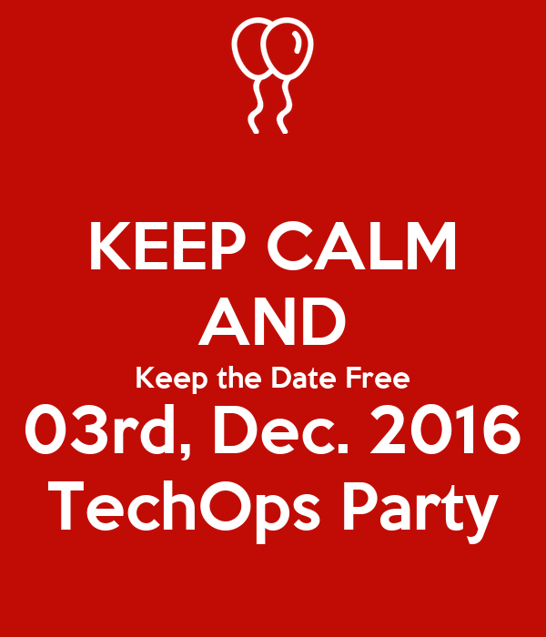 KEEP CALM AND Keep the Date Free 03rd, Dec. 2016 TechOps Party