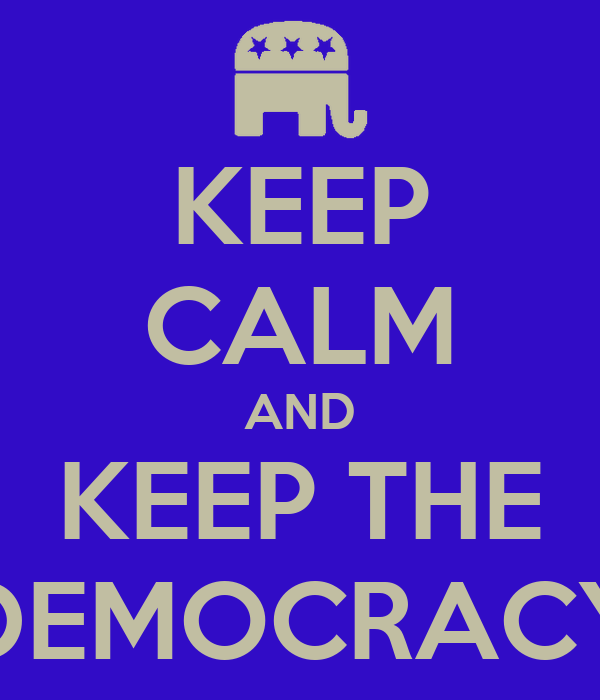 KEEP CALM AND KEEP THE DEMOCRACY