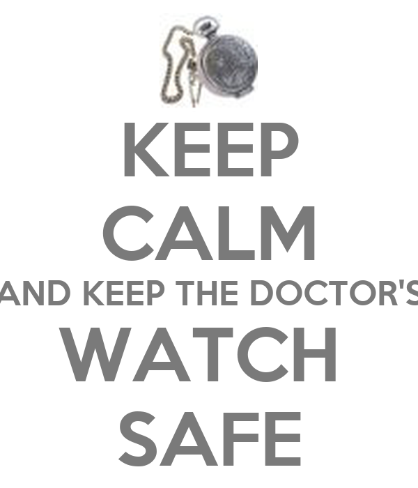 KEEP CALM AND KEEP THE DOCTOR'S WATCH  SAFE