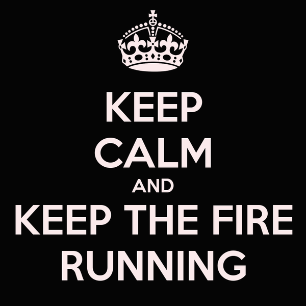 KEEP CALM AND KEEP THE FIRE RUNNING