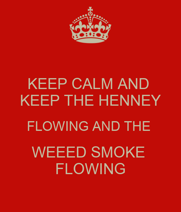 KEEP CALM AND  KEEP THE HENNEY FLOWING AND THE  WEEED SMOKE  FLOWING