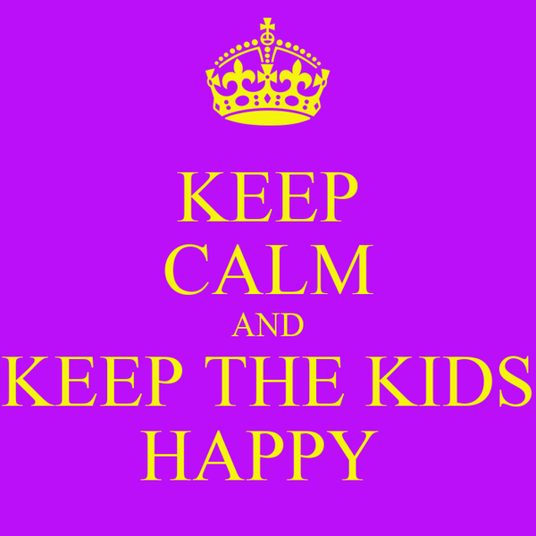 KEEP CALM AND KEEP THE KIDS HAPPY