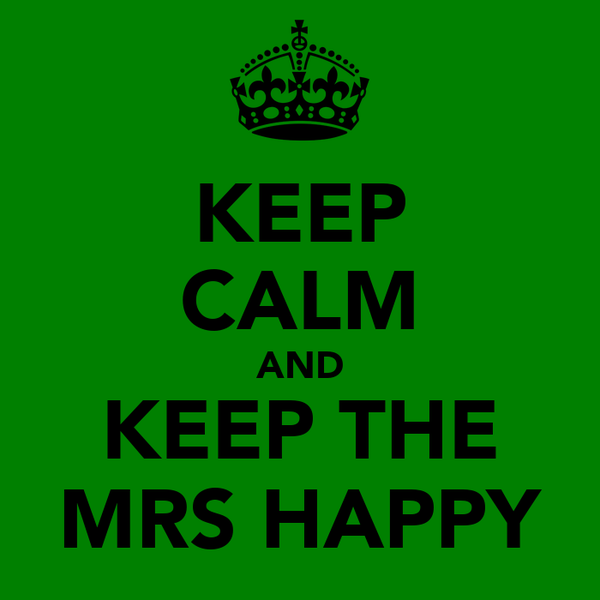 KEEP CALM AND KEEP THE MRS HAPPY