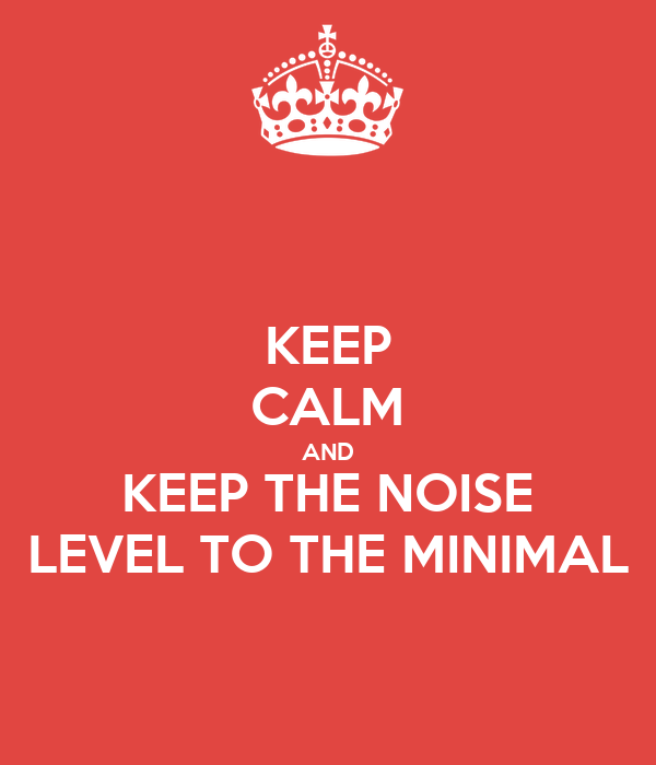 KEEP CALM AND KEEP THE NOISE LEVEL TO THE MINIMAL