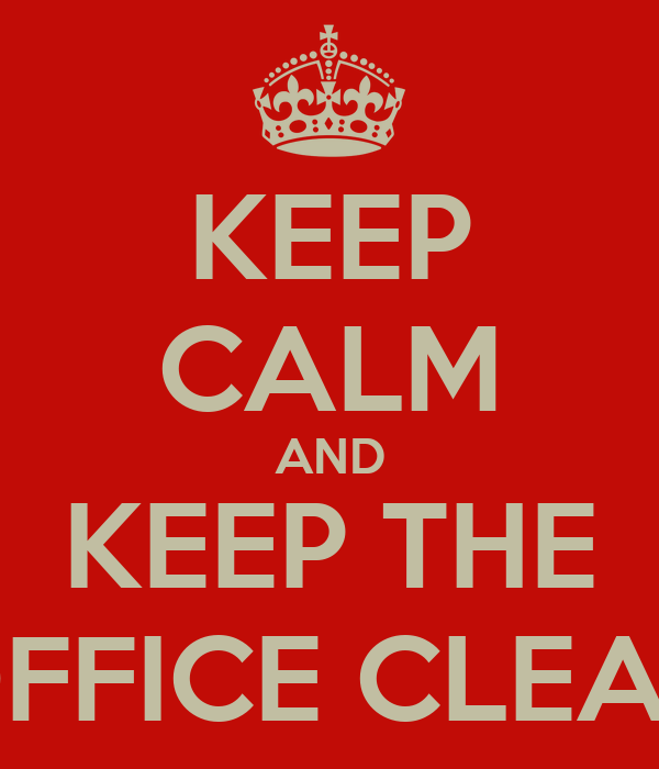 KEEP CALM AND KEEP THE OFFICE CLEAN