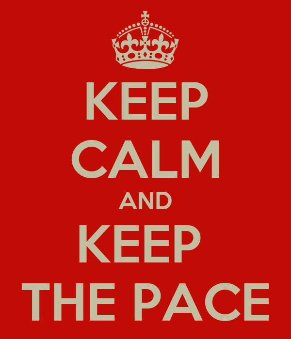 KEEP CALM AND KEEP  THE PACE