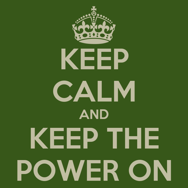 KEEP CALM AND KEEP THE POWER ON