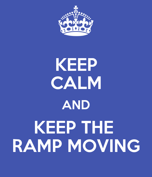 KEEP CALM AND KEEP THE  RAMP MOVING