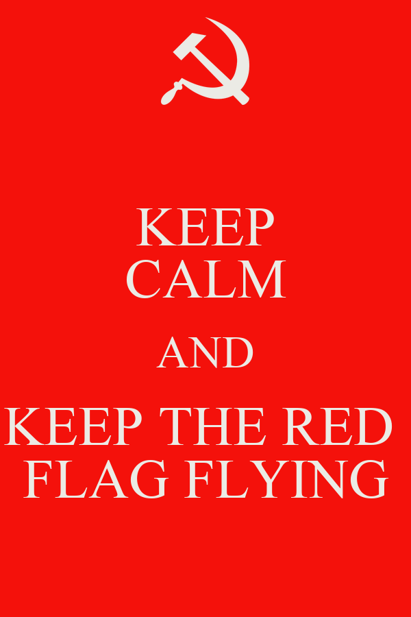 KEEP CALM AND KEEP THE RED  FLAG FLYING